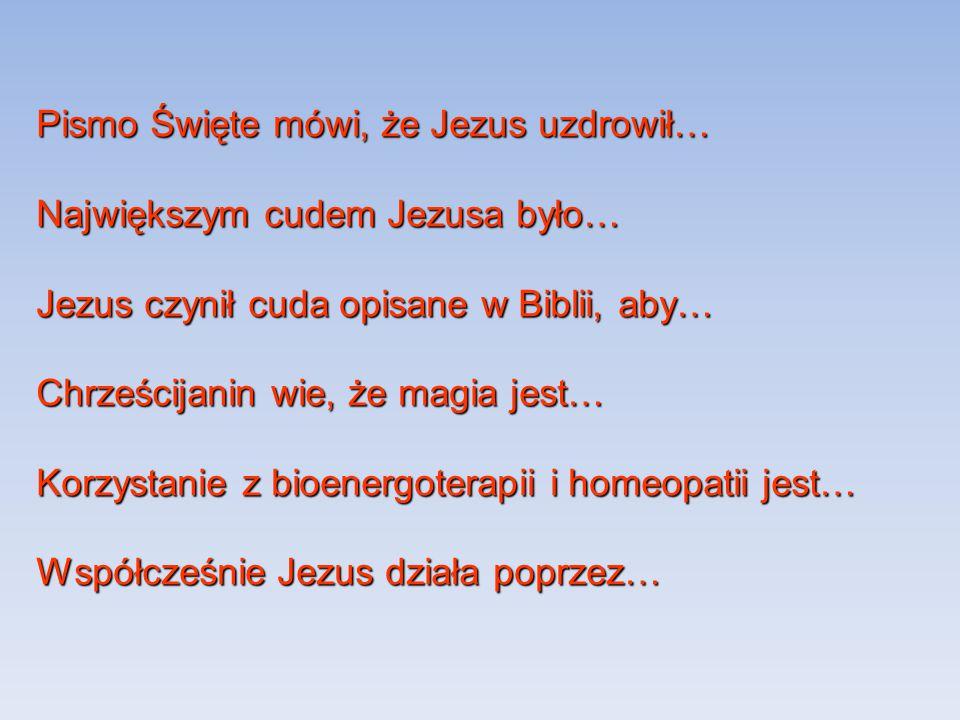 Pismo Święte mówi, że Jezus uzdrowił… Największym cudem Jezusa było… Jezus czynił cuda opisane w Biblii, aby… Chrześcijanin wie, że magia jest… Korzys