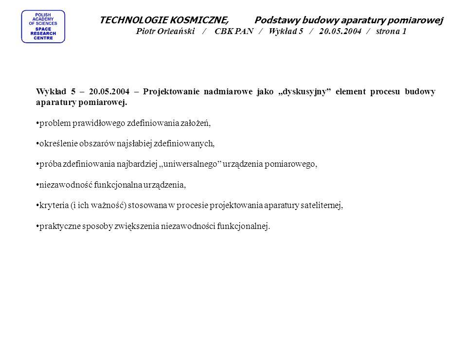 """TECHNOLOGIE KOSMICZNE, Podstawy budowy aparatury pomiarowej Piotr Orleański / CBK PAN / Wykład 5 / 20.05.2004 / strona 1 Wykład 5 – 20.05.2004 – Projektowanie nadmiarowe jako """"dyskusyjny element procesu budowy aparatury pomiarowej."""