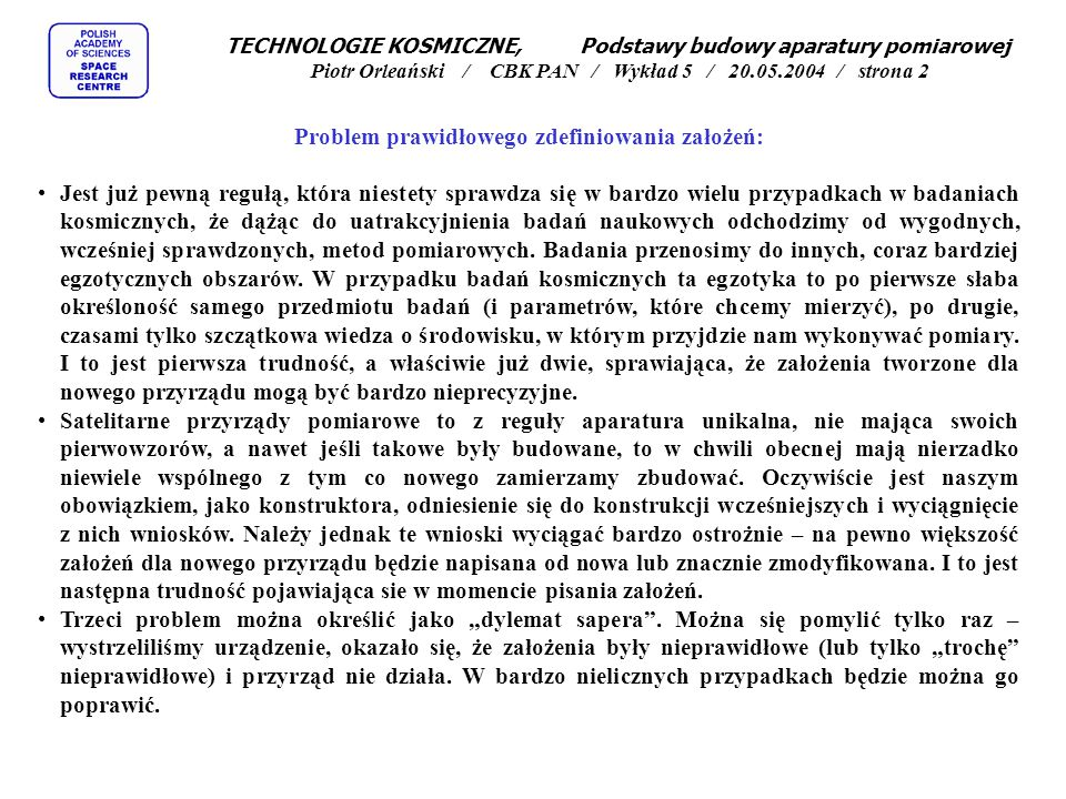 TECHNOLOGIE KOSMICZNE, Podstawy budowy aparatury pomiarowej Piotr Orleański / CBK PAN / Wykład 5 / 20.05.2004 / strona 2 Problem prawidłowego zdefiniowania założeń: Jest już pewną regułą, która niestety sprawdza się w bardzo wielu przypadkach w badaniach kosmicznych, że dążąc do uatrakcyjnienia badań naukowych odchodzimy od wygodnych, wcześniej sprawdzonych, metod pomiarowych.