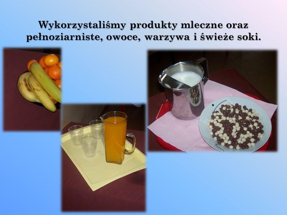 Wykorzystaliśmy produkty mleczne oraz pełnoziarniste, owoce, warzywa i świeże soki.