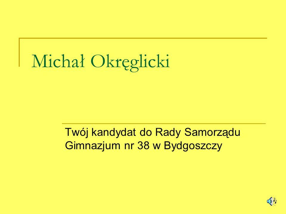 Michał Okręglicki Twój kandydat do Rady Samorządu Gimnazjum nr 38 w Bydgoszczy
