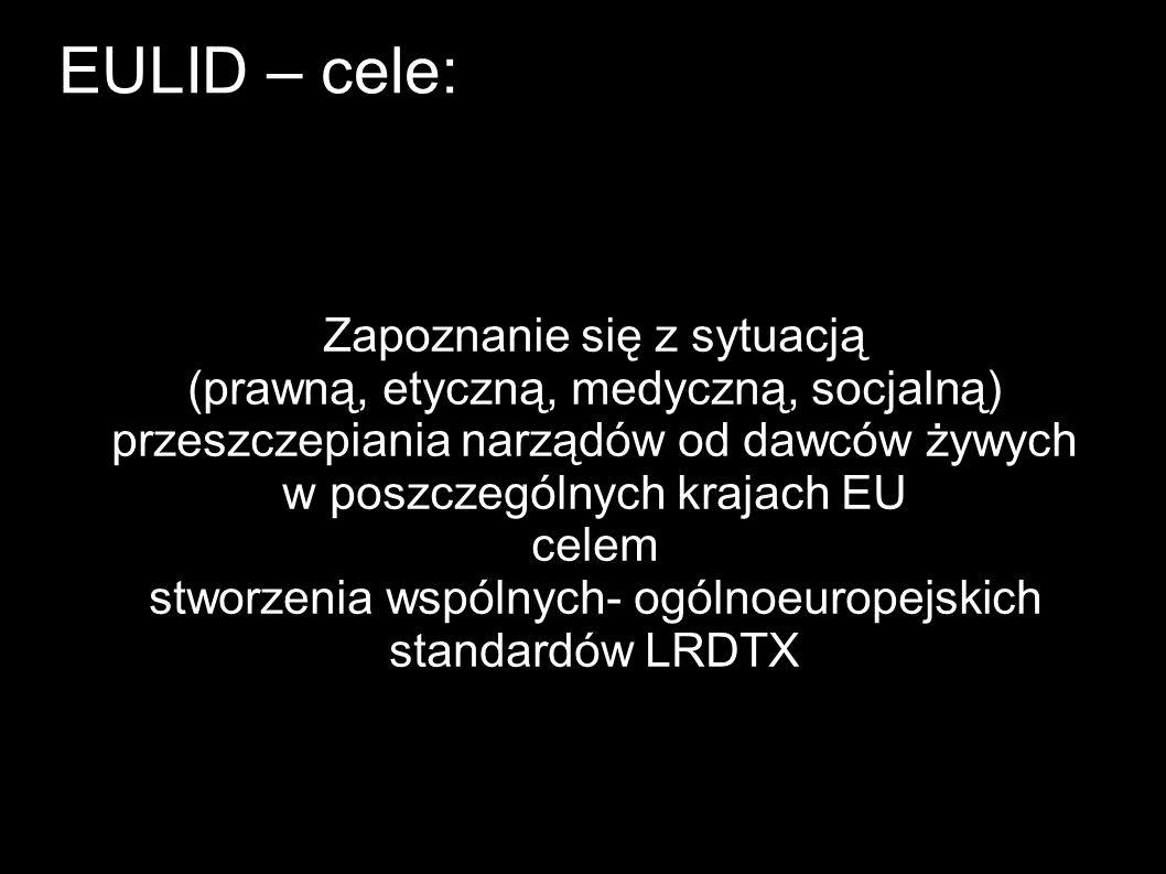 EULID – cele: Zapoznanie się z sytuacją (prawną, etyczną, medyczną, socjalną) przeszczepiania narządów od dawców żywych w poszczególnych krajach EU celem stworzenia wspólnych- ogólnoeuropejskich standardów LRDTX