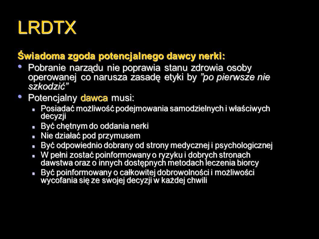 LRDTX Świadoma zgoda potencjalnego dawcy nerki: Pobranie narządu nie poprawia stanu zdrowia osoby operowanej co narusza zasadę etyki by po pierwsze nie szkodzić Pobranie narządu nie poprawia stanu zdrowia osoby operowanej co narusza zasadę etyki by po pierwsze nie szkodzić Potencjalny dawca musi: Potencjalny dawca musi: Posiadać możliwość podejmowania samodzielnych i właściwych decyzji Posiadać możliwość podejmowania samodzielnych i właściwych decyzji Być chętnym do oddania nerki Być chętnym do oddania nerki Nie działać pod przymusem Nie działać pod przymusem Być odpowiednio dobrany od strony medycznej i psychologicznej Być odpowiednio dobrany od strony medycznej i psychologicznej W pełni zostać poinformowany o ryzyku i dobrych stronach dawstwa oraz o innych dostępnych metodach leczenia biorcy W pełni zostać poinformowany o ryzyku i dobrych stronach dawstwa oraz o innych dostępnych metodach leczenia biorcy Być poinformowany o całkowitej dobrowolności i możliwości wycofania się ze swojej decyzji w każdej chwili Być poinformowany o całkowitej dobrowolności i możliwości wycofania się ze swojej decyzji w każdej chwili