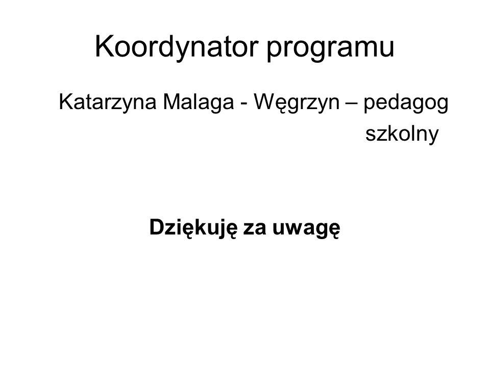 Koordynator programu Katarzyna Malaga - Węgrzyn – pedagog szkolny Dziękuję za uwagę