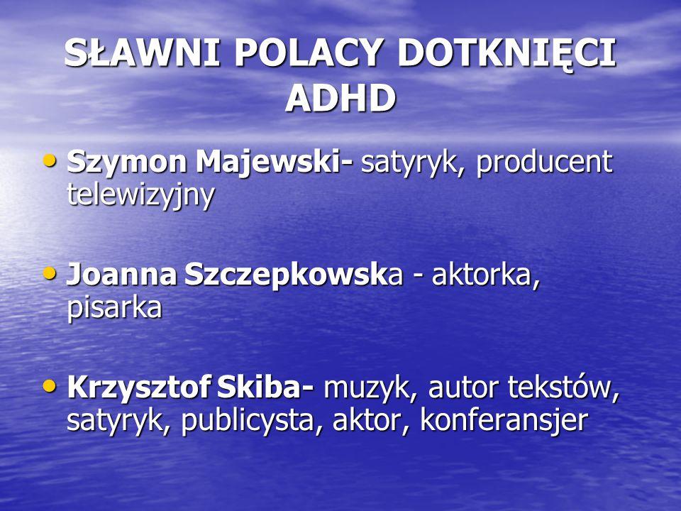 SŁAWNI POLACY DOTKNIĘCI ADHD Szymon Majewski- satyryk, producent telewizyjny Szymon Majewski- satyryk, producent telewizyjny Joanna Szczepkowska - akt