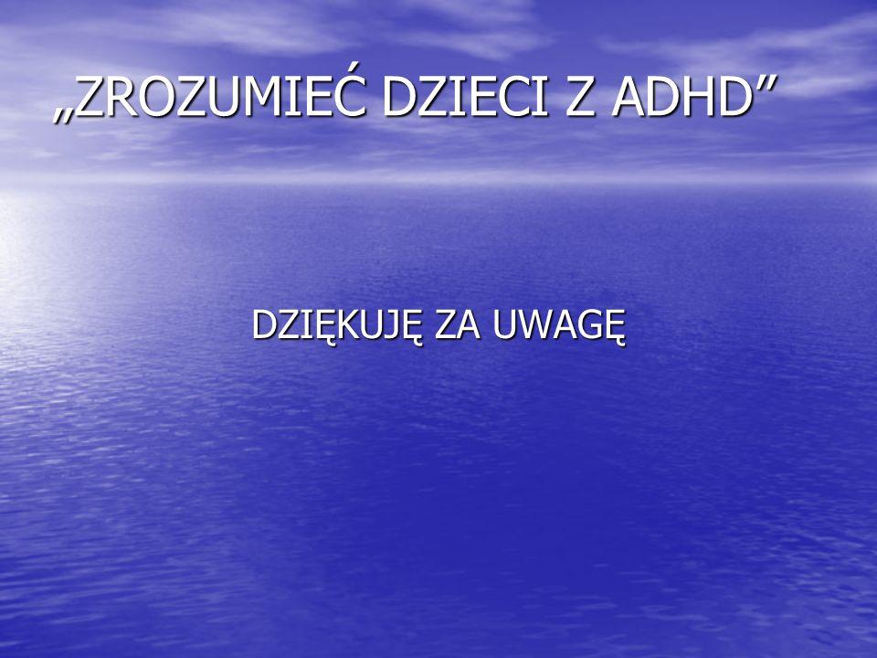 """""""ZROZUMIEĆ DZIECI Z ADHD"""" DZIĘKUJĘ ZA UWAGĘ"""