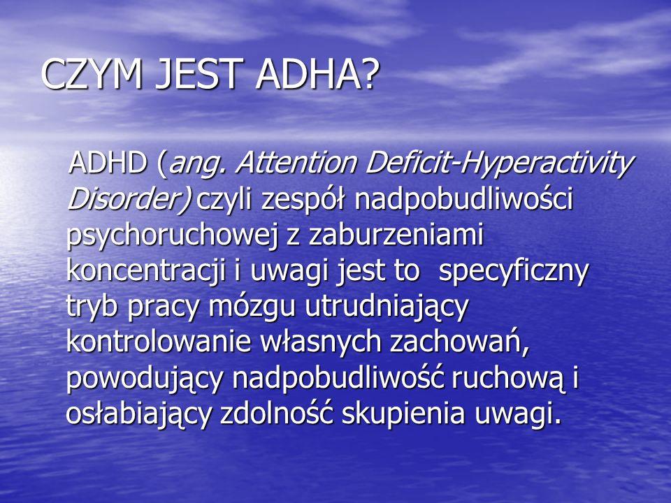 CZYM JEST ADHA? ADHD (ang. Attention Deficit-Hyperactivity Disorder) czyli zespół nadpobudliwości psychoruchowej z zaburzeniami koncentracji i uwagi j