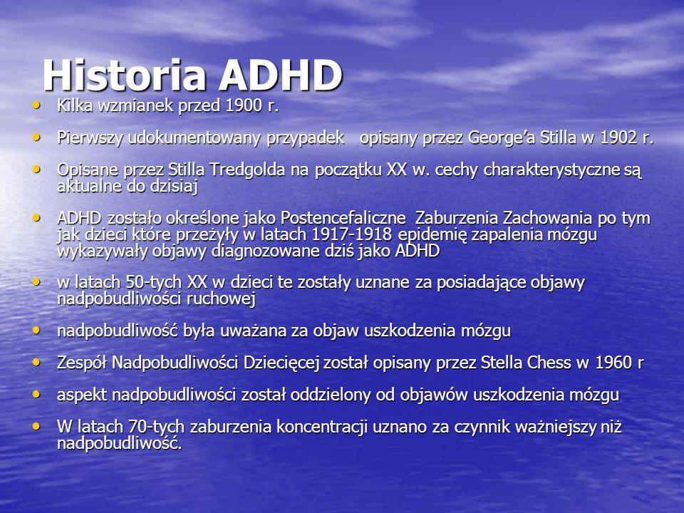 Historia ADHD Kilka wzmianek przed 1900 r. Kilka wzmianek przed 1900 r. Pierwszy udokumentowany przypadek opisany przez George'a Stilla w 1902 r. Pier