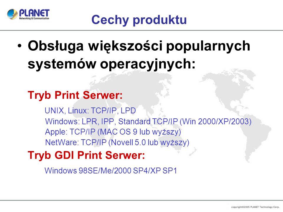Cechy produktu Obsługa większości popularnych systemów operacyjnych: Tryb Print Serwer: UNIX, Linux: TCP/IP, LPD Windows: LPR, IPP, Standard TCP/IP (Win 2000/XP/2003) Apple: TCP/IP (MAC OS 9 lub wyższy) NetWare: TCP/IP (Novell 5.0 lub wyższy) Tryb GDI Print Serwer: Windows 98SE/Me/2000 SP4/XP SP1