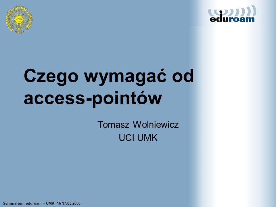 Seminarium eduroam – UMK, 16-17.03.2006 Tomasz Wolniewicz UCI UMK Tomasz Wolniewicz UCI UMK Czego wymagać od access-pointów