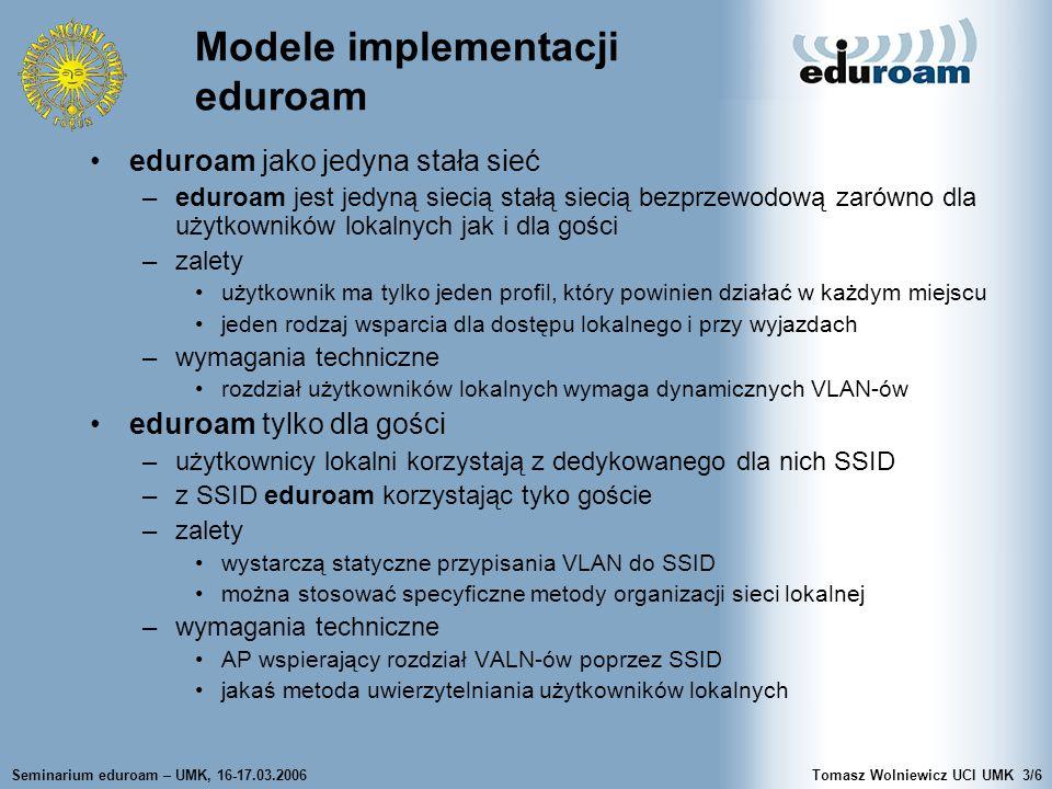 Seminarium eduroam – UMK, 16-17.03.2006Tomasz Wolniewicz UCI UMK3/6 eduroam jako jedyna stała sieć –eduroam jest jedyną siecią stałą siecią bezprzewodową zarówno dla użytkowników lokalnych jak i dla gości –zalety użytkownik ma tylko jeden profil, który powinien działać w każdym miejscu jeden rodzaj wsparcia dla dostępu lokalnego i przy wyjazdach –wymagania techniczne rozdział użytkowników lokalnych wymaga dynamicznych VLAN-ów eduroam tylko dla gości –użytkownicy lokalni korzystają z dedykowanego dla nich SSID –z SSID eduroam korzystając tyko goście –zalety wystarczą statyczne przypisania VLAN do SSID można stosować specyficzne metody organizacji sieci lokalnej –wymagania techniczne AP wspierający rozdział VALN-ów poprzez SSID jakaś metoda uwierzytelniania użytkowników lokalnych Modele implementacji eduroam