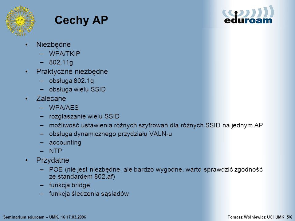 Seminarium eduroam – UMK, 16-17.03.2006Tomasz Wolniewicz UCI UMK5/6 Cechy AP Niezbędne –WPA/TKIP –802.11g Praktyczne niezbędne –obsługa 802.1q –obsługa wielu SSID Zalecane –WPA/AES –rozgłaszanie wielu SSID –możliwość ustawienia różnych szyfrowań dla różnych SSID na jednym AP –obsługa dynamicznego przydziału VALN-u –accounting –NTP Przydatne –POE (nie jest niezbędne, ale bardzo wygodne, warto sprawdzić zgodność ze standardem 802.af) –funkcja bridge –funkcja śledzenia sąsiadów