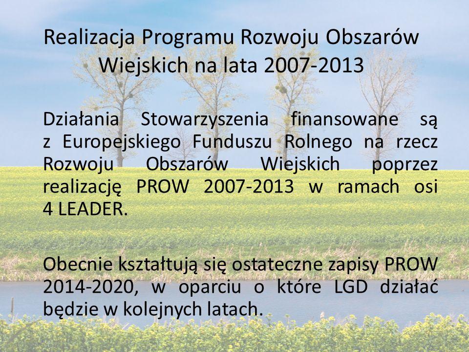 Realizacja Programu Rozwoju Obszarów Wiejskich na lata 2007-2013 Działania Stowarzyszenia finansowane są z Europejskiego Funduszu Rolnego na rzecz Rozwoju Obszarów Wiejskich poprzez realizację PROW 2007-2013 w ramach osi 4 LEADER.