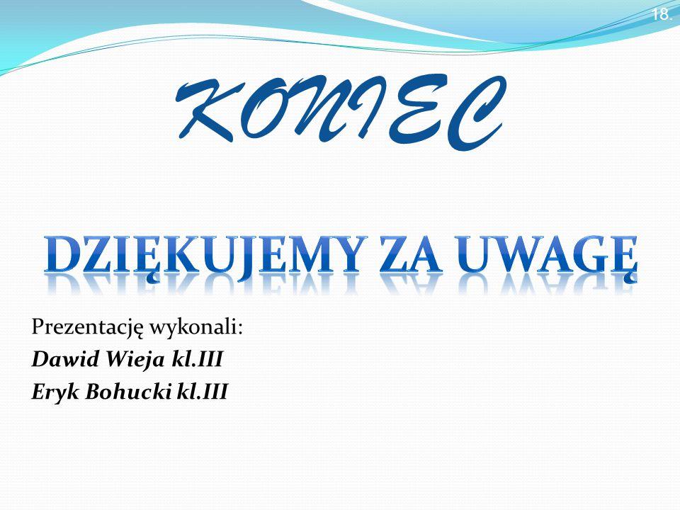Prezentację wykonali: Dawid Wieja kl.III Eryk Bohucki kl.III KONIEC 18.