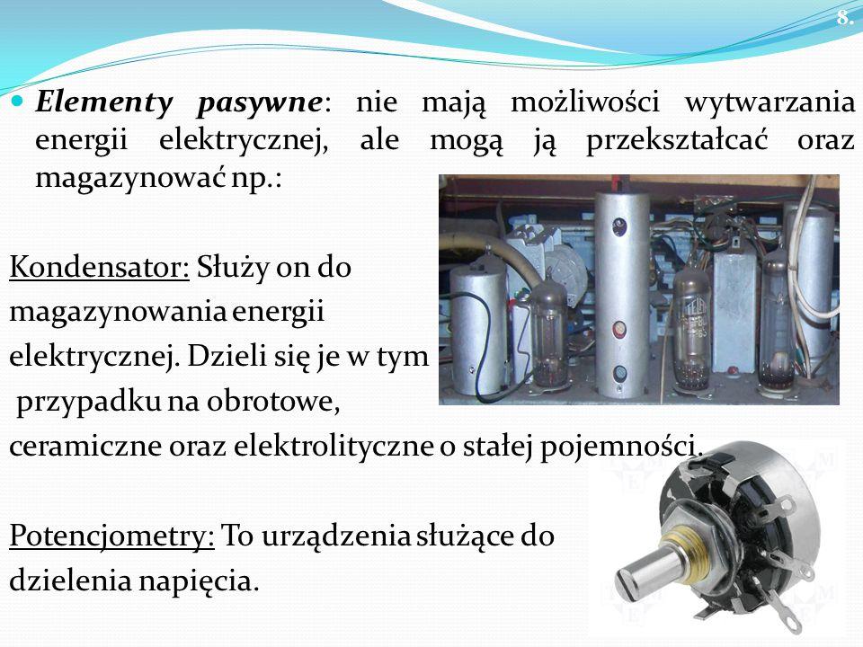 8. Elementy pasywne: nie mają możliwości wytwarzania energii elektrycznej, ale mogą ją przekształcać oraz magazynować np.: Kondensator: Służy on do ma