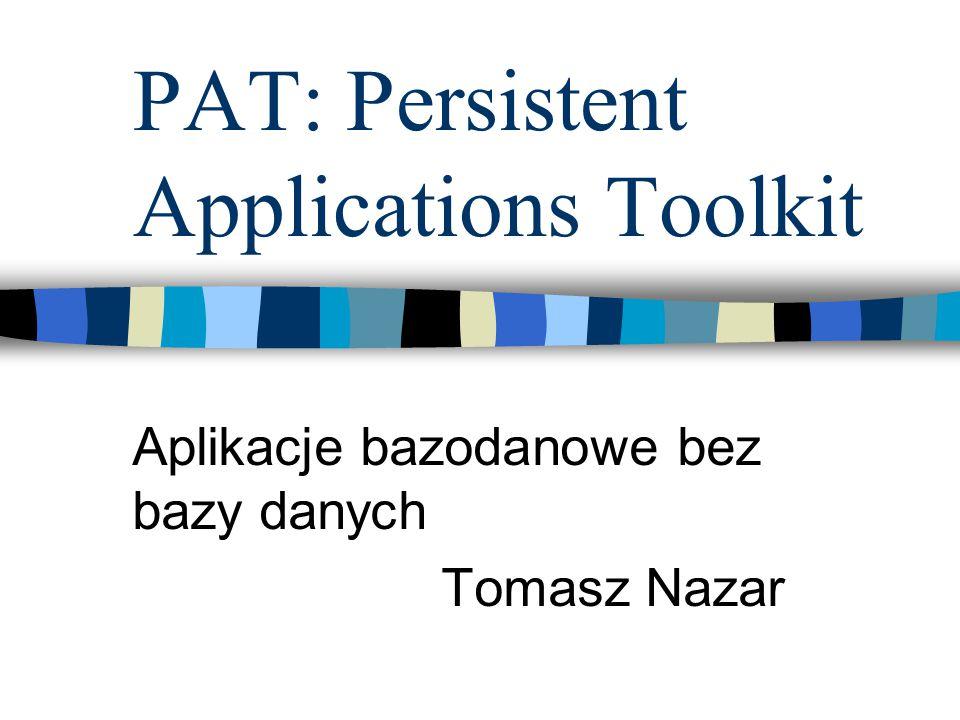 PAT: Persistent Applications Toolkit Aplikacje bazodanowe bez bazy danych Tomasz Nazar