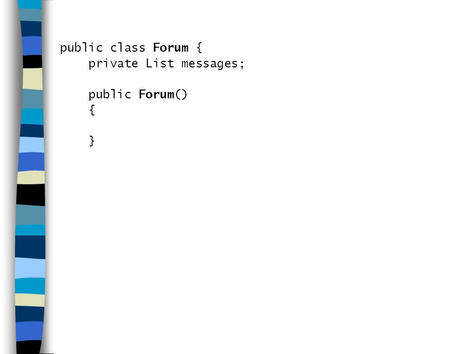 public class Forum { private List messages; public Forum() { }