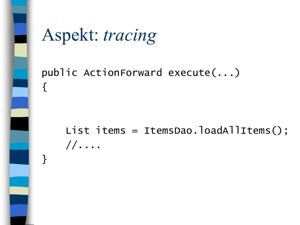 Aspekt: tracing public ActionForward execute(...) { List items = ItemsDao.loadAllItems(); //.... }