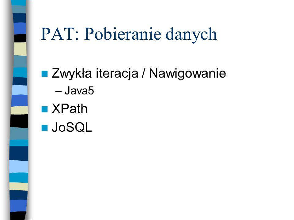 PAT: Pobieranie danych Zwykła iteracja / Nawigowanie –Java5 XPath JoSQL