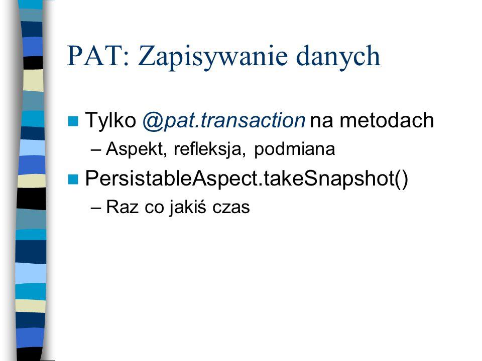 PAT: Zapisywanie danych Tylko @pat.transaction na metodach –Aspekt, refleksja, podmiana PersistableAspect.takeSnapshot() –Raz co jakiś czas
