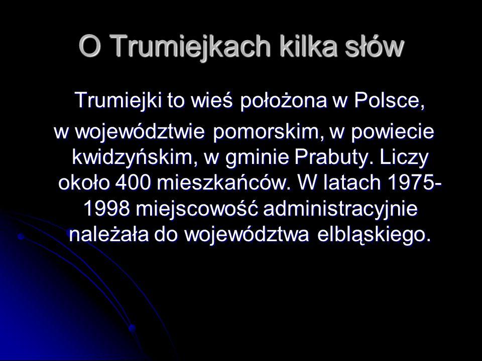 O Trumiejkach kilka słów Trumiejki to wieś położona w Polsce, Trumiejki to wieś położona w Polsce, w województwie pomorskim, w powiecie kwidzyńskim, w