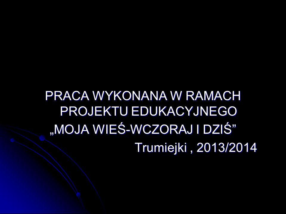 """PRACA WYKONANA W RAMACH PROJEKTU EDUKACYJNEGO """"MOJA WIEŚ-WCZORAJ I DZIŚ"""" Trumiejki, 2013/2014 Trumiejki, 2013/2014"""