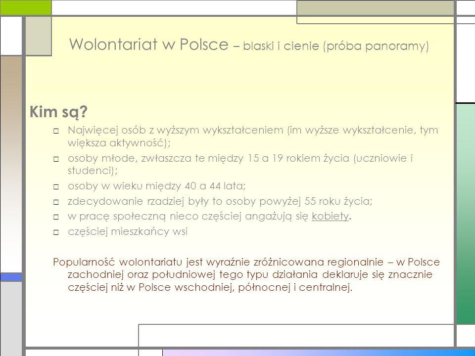 Wolontariat w Polsce – blaski i cienie (próba panoramy) Kim są? □Najwięcej osób z wyższym wykształceniem (im wyższe wykształcenie, tym większa aktywno