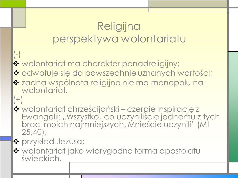 Religijna perspektywa wolontariatu (-)  wolontariat ma charakter ponadreligijny;  odwołuje się do powszechnie uznanych wartości;  żadna wspólnota r
