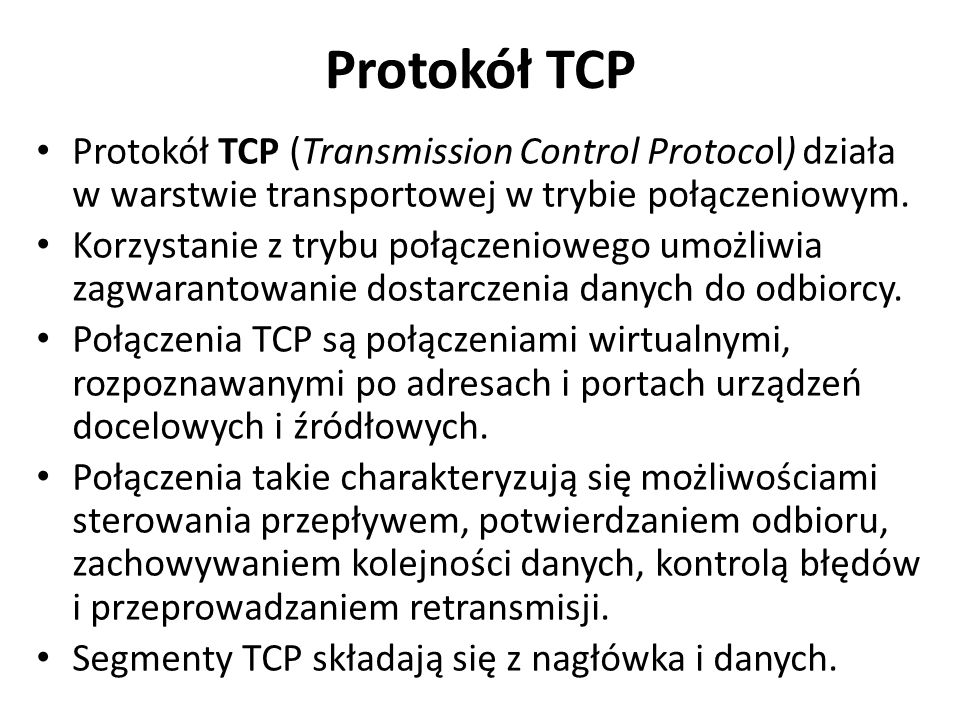 Protokół TCP Protokół TCP (Transmission Control Protocol) działa w warstwie transportowej w trybie połączeniowym. Korzystanie z trybu połączeniowego u