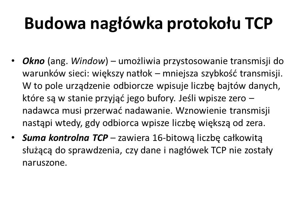 Budowa nagłówka protokołu TCP Okno (ang. Window) – umożliwia przystosowanie transmisji do warunków sieci: większy natłok – mniejsza szybkość transmisj