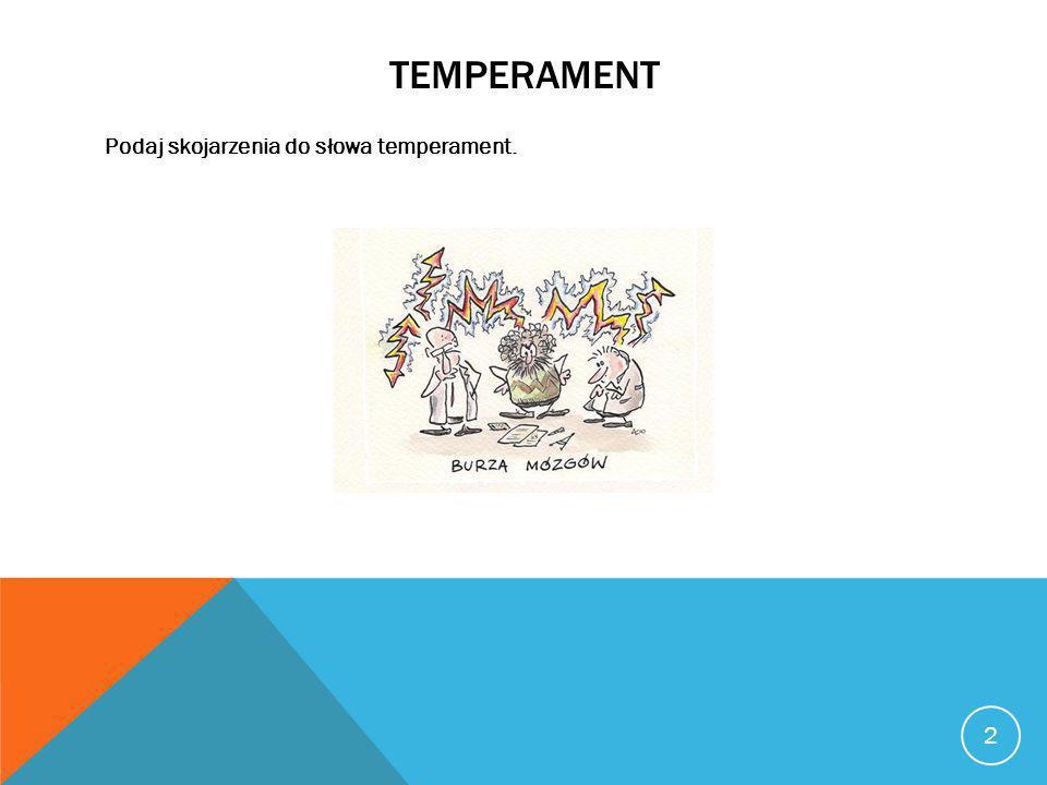 TEMPERAMENT Zespół dziedziczonych cech osobowości, zdeterminowanych genetycznie i ujawniających się już w pierwszym roku życia człowieka Cechy temperamentu są dość trwałe Nie mamy wpływu na to jaki mamy temperament Temperament powinien mieć duże znaczenie przy wyborze zawodu 3