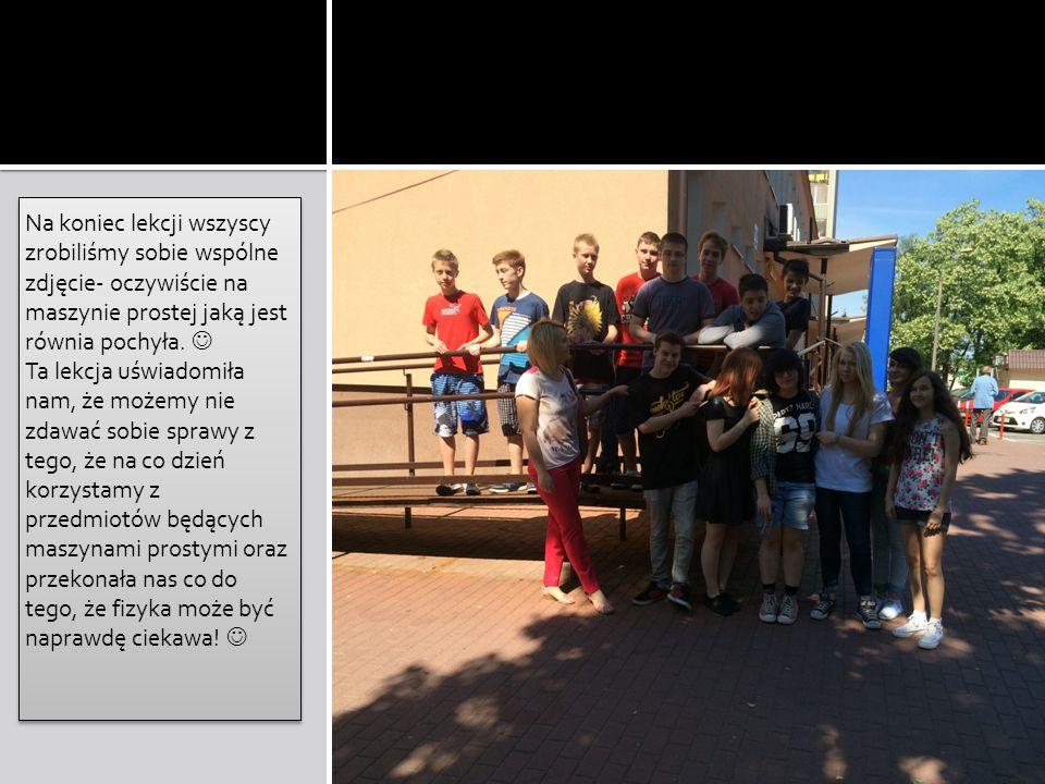 Na koniec lekcji wszyscy zrobiliśmy sobie wspólne zdjęcie- oczywiście na maszynie prostej jaką jest równia pochyła. Ta lekcja uświadomiła nam, że może