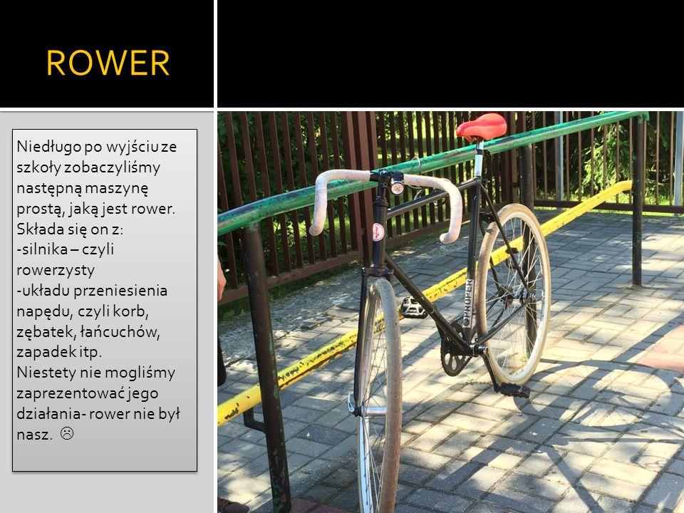 ROWER Niedługo po wyjściu ze szkoły zobaczyliśmy następną maszynę prostą, jaką jest rower. Składa się on z: -silnika – czyli rowerzysty -układu przeni
