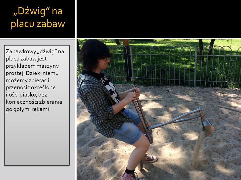 """""""Dźwig"""" na placu zabaw Zabawkowy """"dźwig"""" na placu zabaw jest przykładem maszyny prostej. Dzięki niemu możemy zbierać i przenosić określone ilości pias"""