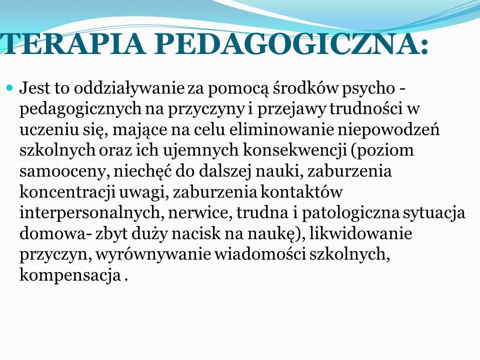 TERAPIA PEDAGOGICZNA: Jest to oddziaływanie za pomocą środków psycho - pedagogicznych na przyczyny i przejawy trudności w uczeniu się, mające na celu eliminowanie niepowodzeń szkolnych oraz ich ujemnych konsekwencji (poziom samooceny, niechęć do dalszej nauki, zaburzenia koncentracji uwagi, zaburzenia kontaktów interpersonalnych, nerwice, trudna i patologiczna sytuacja domowa- zbyt duży nacisk na naukę), likwidowanie przyczyn, wyrównywanie wiadomości szkolnych, kompensacja.