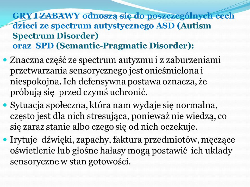 GRY I ZABAWY odnoszą się do poszczególnych cech dzieci ze spectrum autystycznego ASD (Autism Spectrum Disorder) oraz SPD (Semantic-Pragmatic Disorder): Znaczna część ze spectrum autyzmu i z zaburzeniami przetwarzania sensorycznego jest onieśmielona i niespokojna.