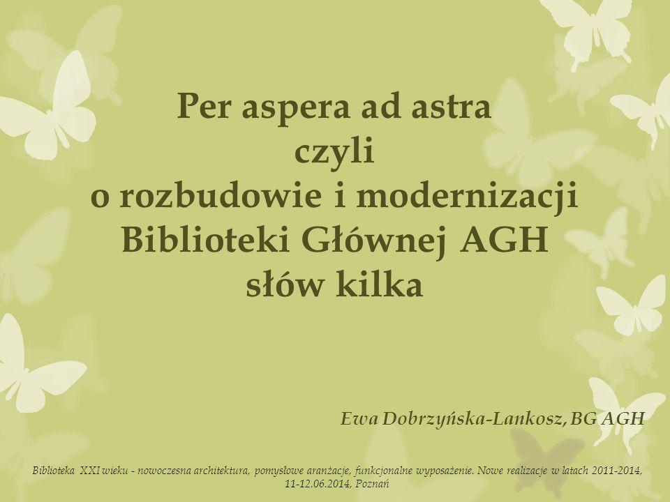 Per aspera ad astra czyli o rozbudowie i modernizacji Biblioteki Głównej AGH słów kilka Ewa Dobrzyńska-Lankosz, BG AGH Biblioteka XXI wieku - nowoczesna architektura, pomysłowe aranżacje, funkcjonalne wyposażenie.