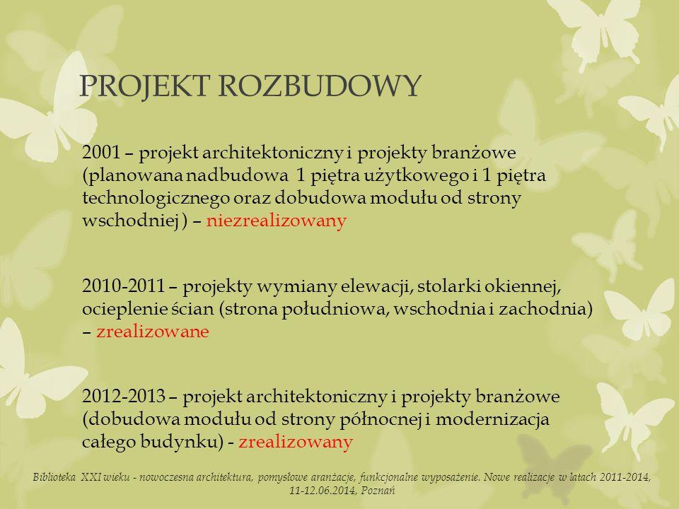 PROJEKT ROZBUDOWY 2001 – projekt architektoniczny i projekty branżowe (planowana nadbudowa 1 piętra użytkowego i 1 piętra technologicznego oraz dobudowa modułu od strony wschodniej ) – niezrealizowany 2010-2011 – projekty wymiany elewacji, stolarki okiennej, ocieplenie ścian (strona południowa, wschodnia i zachodnia) – zrealizowane 2012-2013 – projekt architektoniczny i projekty branżowe (dobudowa modułu od strony północnej i modernizacja całego budynku) - zrealizowany Biblioteka XXI wieku - nowoczesna architektura, pomysłowe aranżacje, funkcjonalne wyposażenie.