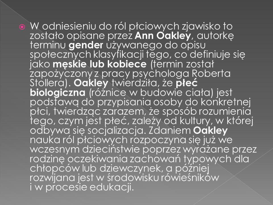  W odniesieniu do ról płciowych zjawisko to zostało opisane przez Ann Oakley, autorkę terminu gender używanego do opisu społecznych klasyfikacji tego