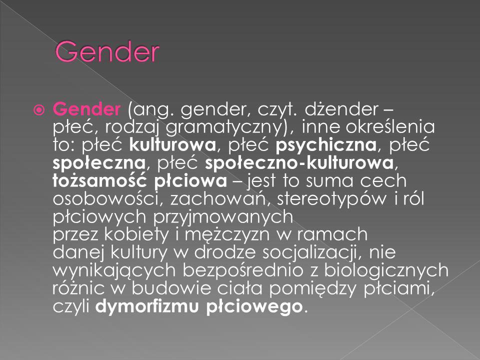  Gender (ang. gender, czyt. dżender – płeć, rodzaj gramatyczny), inne określenia to: płeć kulturowa, płeć psychiczna, płeć społeczna, płeć społeczno-