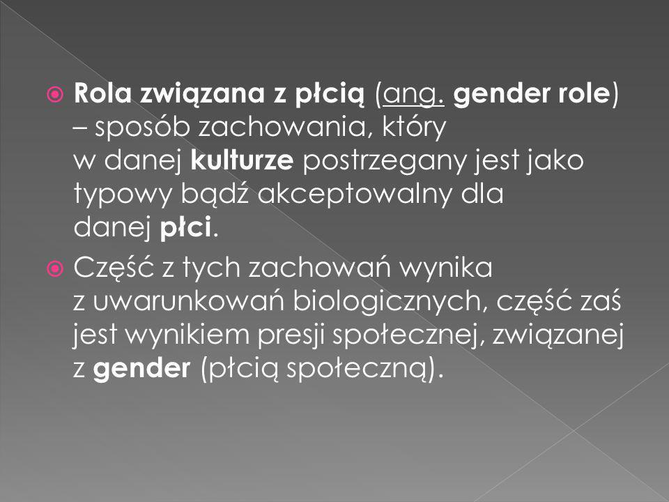  Rola związana z płcią (ang. gender role ) – sposób zachowania, który w danej kulturze postrzegany jest jako typowy bądź akceptowalny dla danej płci.