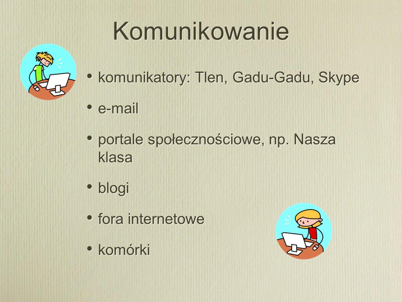 Komunikowanie komunikatory: Tlen, Gadu-Gadu, Skype e-mail portale społecznościowe, np. Nasza klasa blogi fora internetowe komórki komunikatory: Tlen,