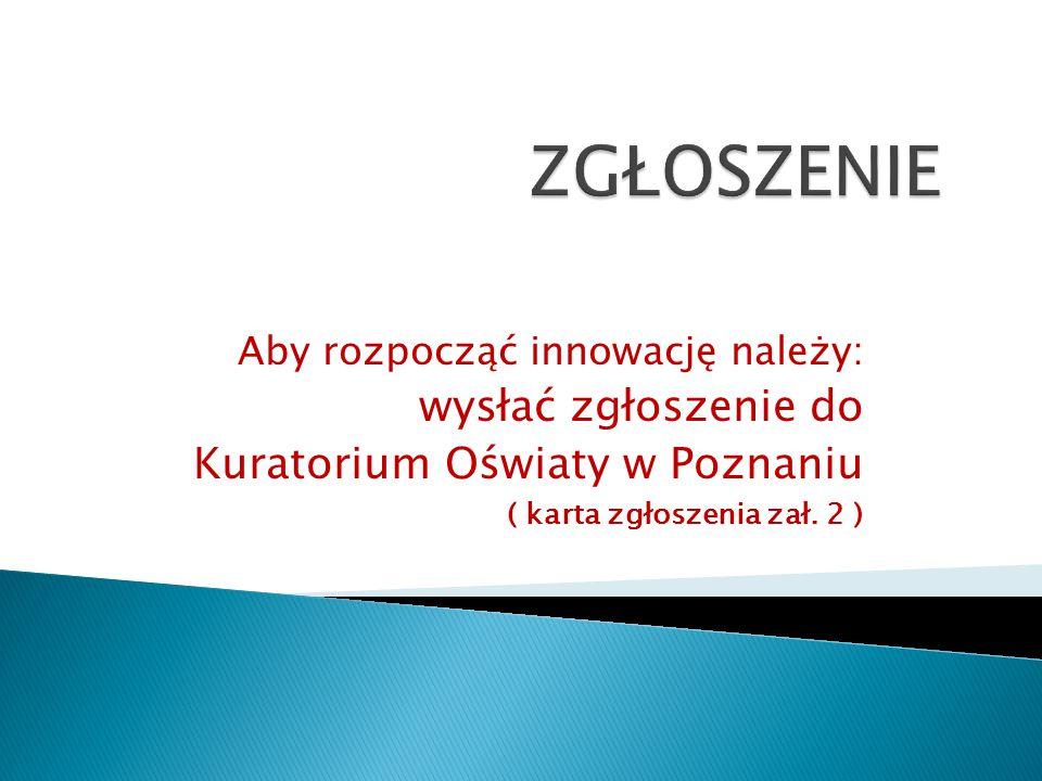 Aby rozpocząć innowację należy: wysłać zgłoszenie do Kuratorium Oświaty w Poznaniu ( karta zgłoszenia zał. 2 )