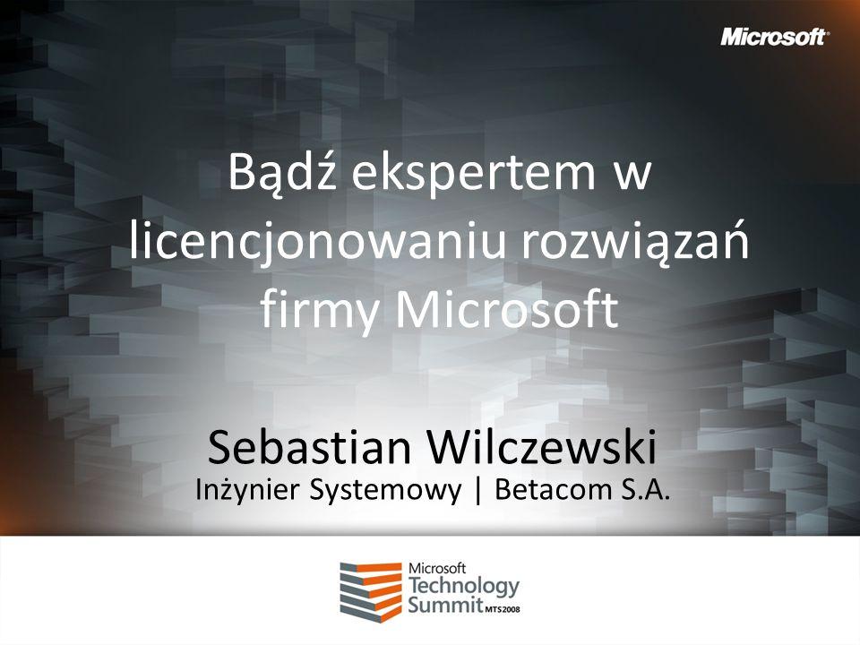 Bądź ekspertem w licencjonowaniu rozwiązań firmy Microsoft Sebastian Wilczewski Inżynier Systemowy | Betacom S.A.