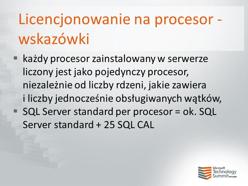 Licencjonowanie na procesor - wskazówki  każdy procesor zainstalowany w serwerze liczony jest jako pojedynczy procesor, niezależnie od liczby rdzeni,
