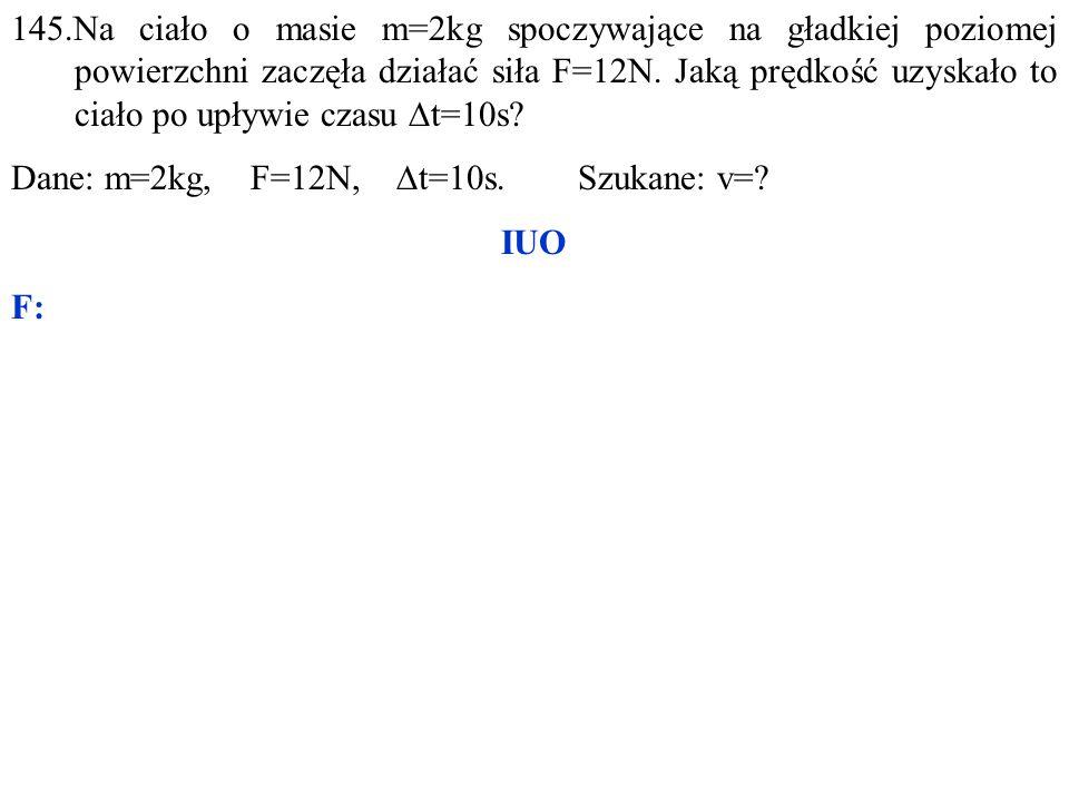 Dane: m=2kg, F=12N,  t=10s. Szukane: v= IUO F:
