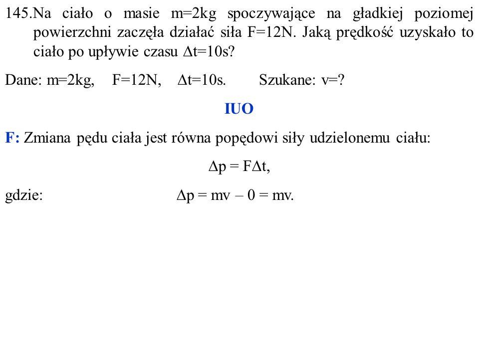 145.Na ciało o masie m=2kg spoczywające na gładkiej poziomej powierzchni zaczęła działać siła F=12N.