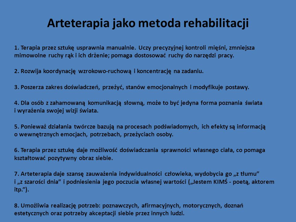 Arteterapia jako metoda rehabilitacji 1. Terapia przez sztukę usprawnia manualnie. Uczy precyzyjnej kontroli mięśni, zmniejsza mimowolne ruchy rąk i i