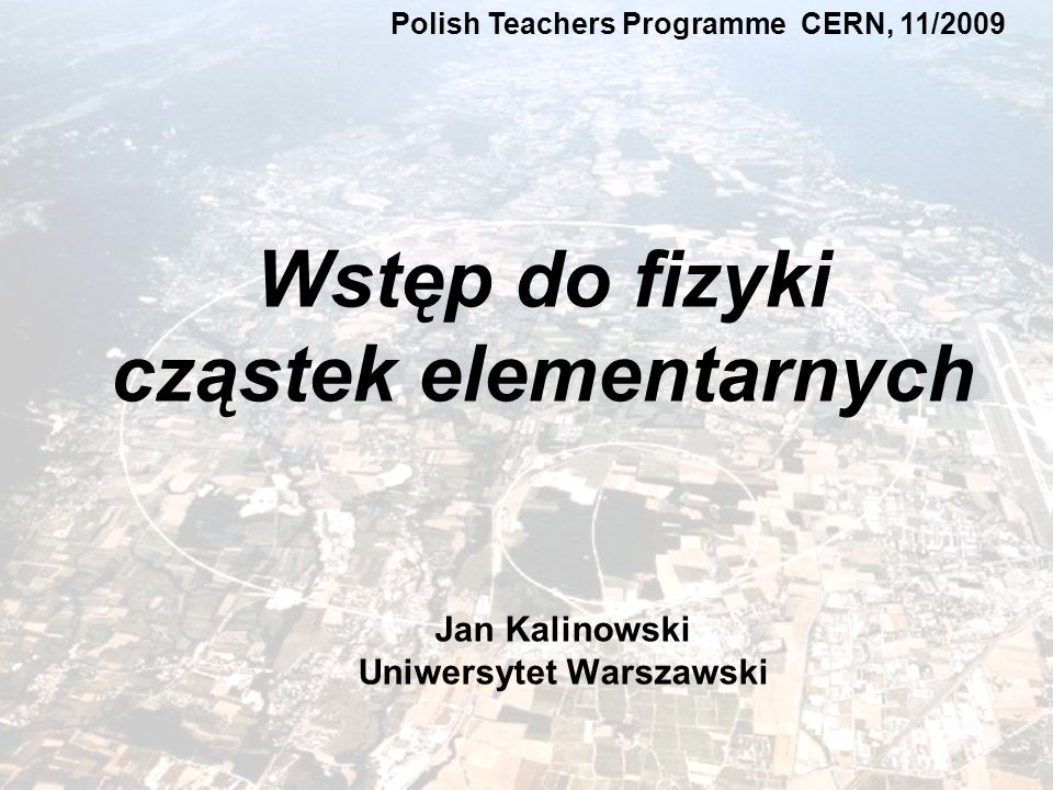 Jan Kalinowski Wstęp do fizyki cząstek elementarnych - CERN 11/2009 Polish Teachers Programme CERN, 11/2009 Jan Kalinowski Uniwersytet Warszawski Wstęp do fizyki cząstek elementarnych