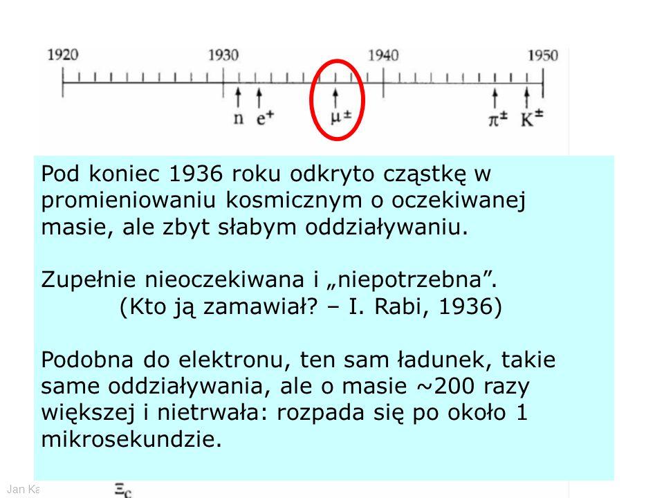 Jan Kalinowski Wstęp do fizyki cząstek elementarnych - CERN 11/2009 Pod koniec 1936 roku odkryto cząstkę w promieniowaniu kosmicznym o oczekiwanej mas